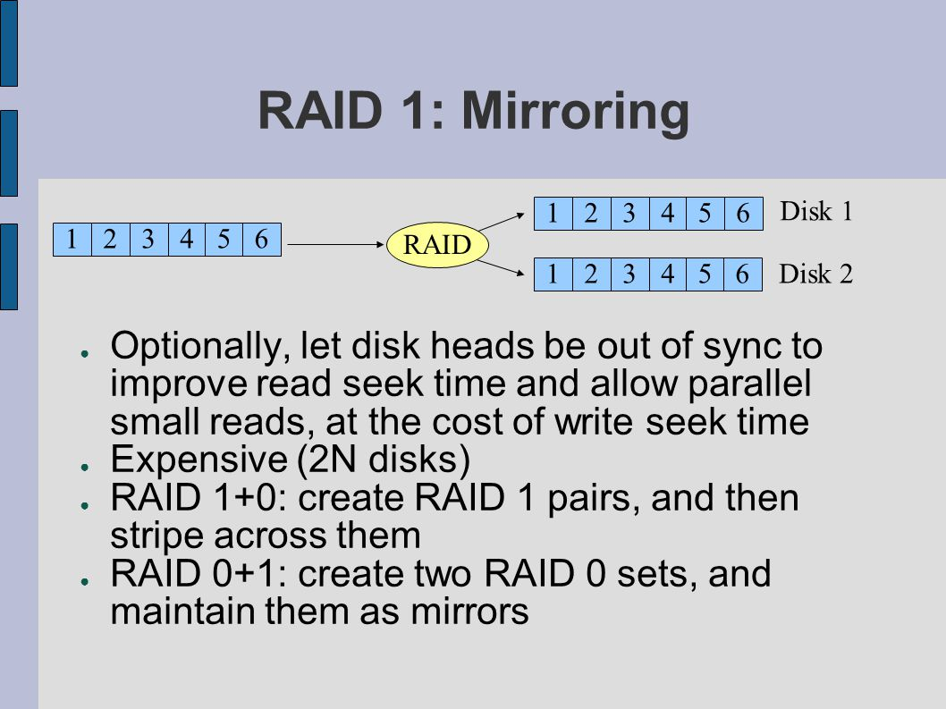 RAID 1: Mirroring Optionally, let disk heads be out of sync to improve read seek time and allow parallel small reads, at the cost of write seek time Expensive (2N disks) RAID 1+0: create RAID 1 pairs, and then stripe across them RAID 0+1: create two RAID 0 sets, and maintain them as mirrors 123456 Disk 1 Disk 2 RAID 12345 123456 6