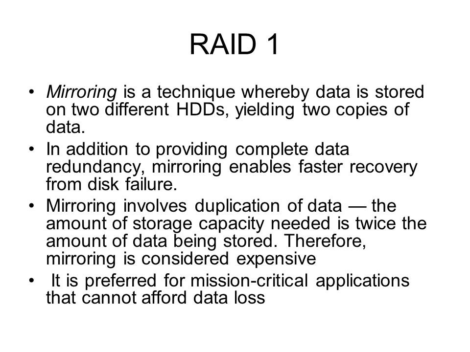 RAID 1 Mirroring is a technique whereby data is stored on two different HDDs, yielding two copies of data. In addition to providing complete data redu
