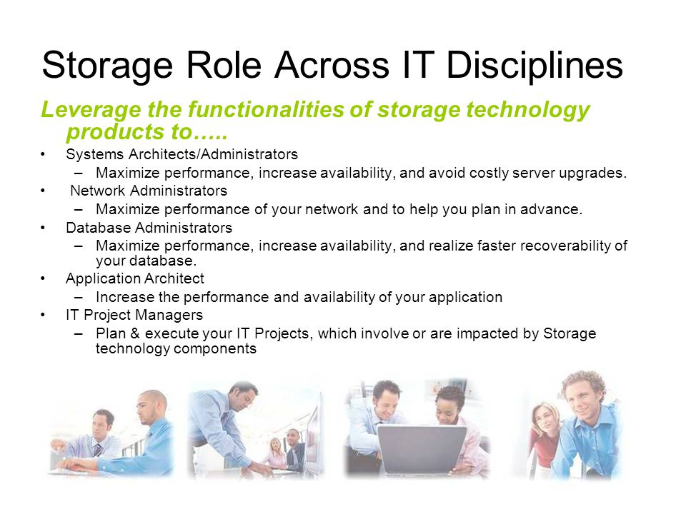 Storage Role Across IT Disciplines Leverage the functionalities of storage technology products to….. Systems Architects/Administrators –Maximize perfo