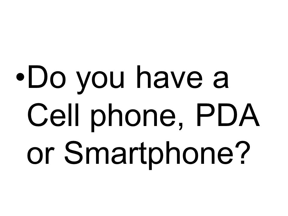 Do you have a Cell phone, PDA or Smartphone?