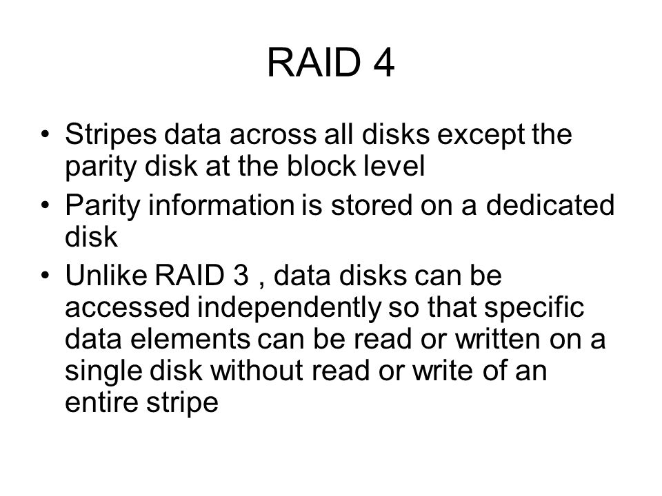 RAID 4 Stripes data across all disks except the parity disk at the block level Parity information is stored on a dedicated disk Unlike RAID 3, data di