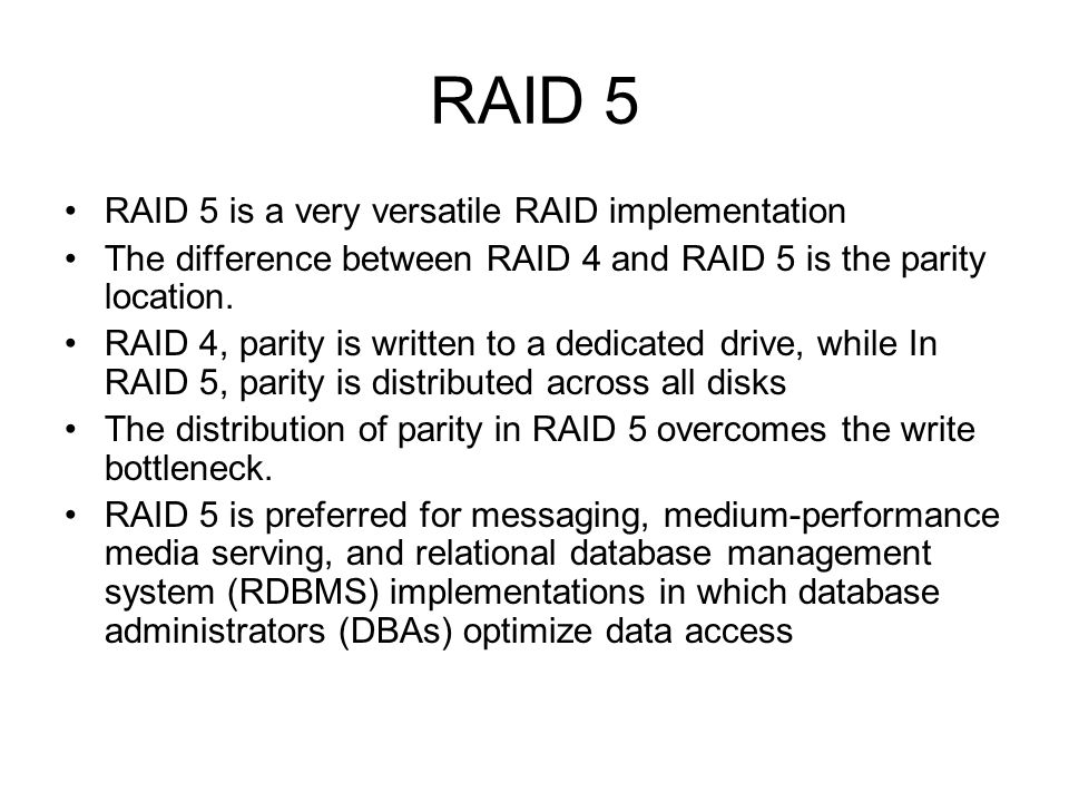 RAID 5 RAID 5 is a very versatile RAID implementation The difference between RAID 4 and RAID 5 is the parity location. RAID 4, parity is written to a