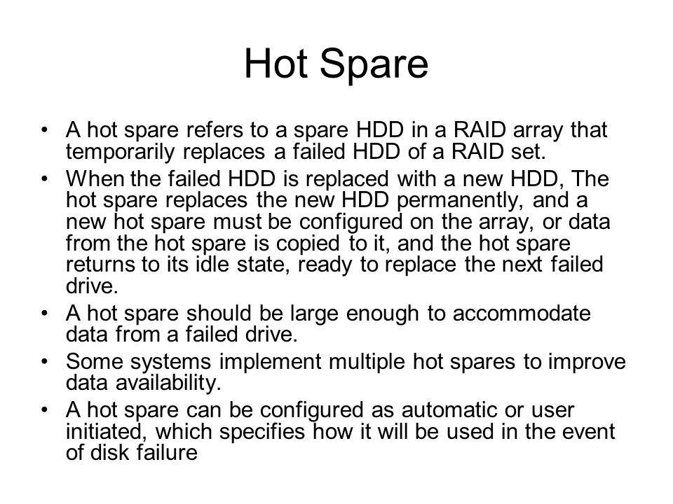 Hot Spare A hot spare refers to a spare HDD in a RAID array that temporarily replaces a failed HDD of a RAID set. When the failed HDD is replaced with
