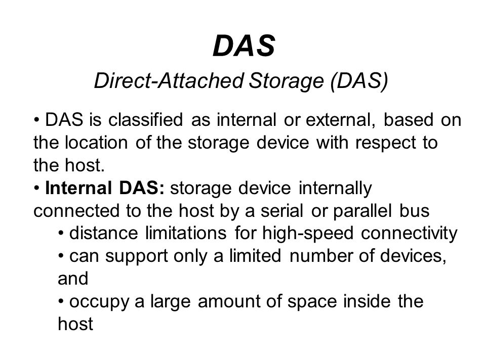 DAS Direct-Attached Storage (DAS) DAS is classified as internal or external, based on the location of the storage device with respect to the host. Int