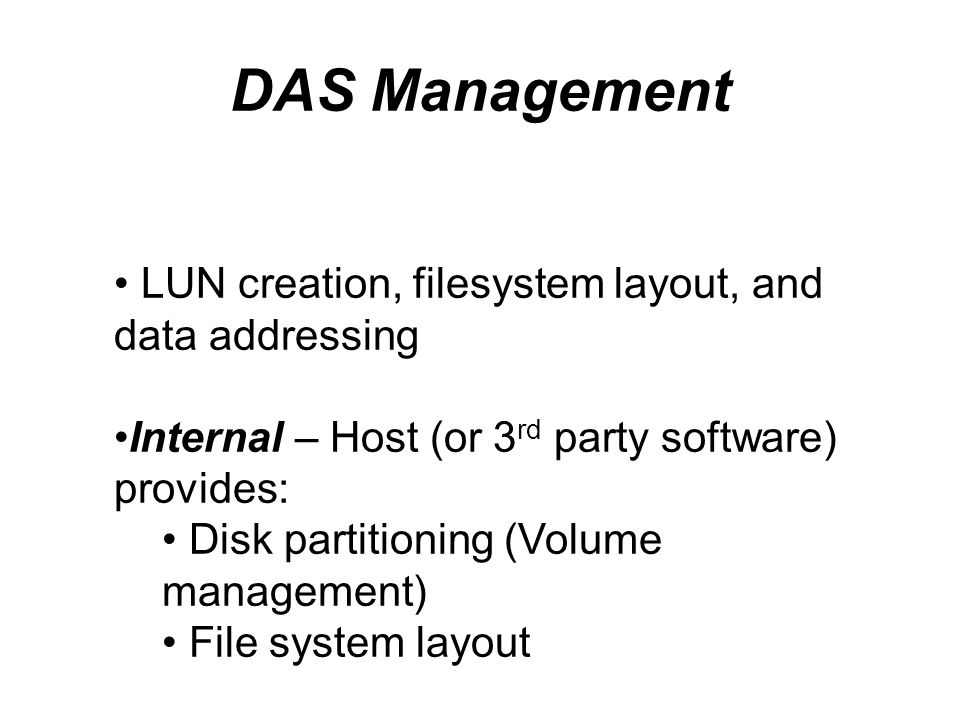 DAS Management LUN creation, filesystem layout, and data addressing Internal – Host (or 3 rd party software) provides: Disk partitioning (Volume manag