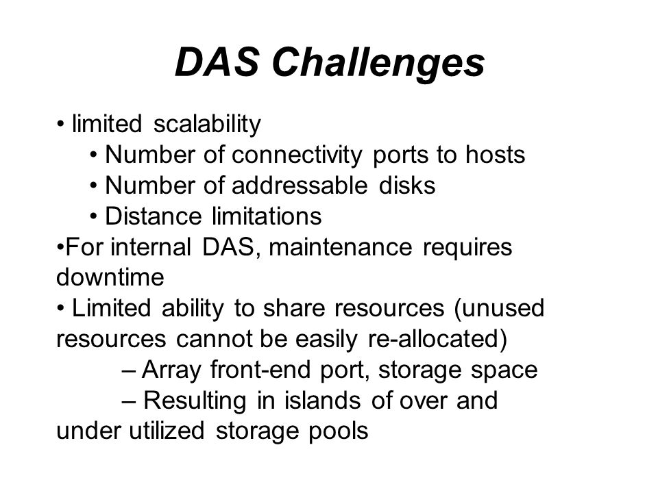 DAS Challenges limited scalability Number of connectivity ports to hosts Number of addressable disks Distance limitations For internal DAS, maintenanc