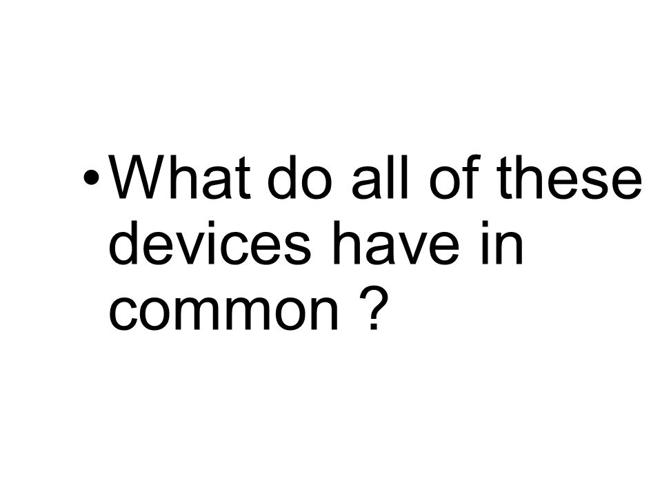 What do all of these devices have in common ?