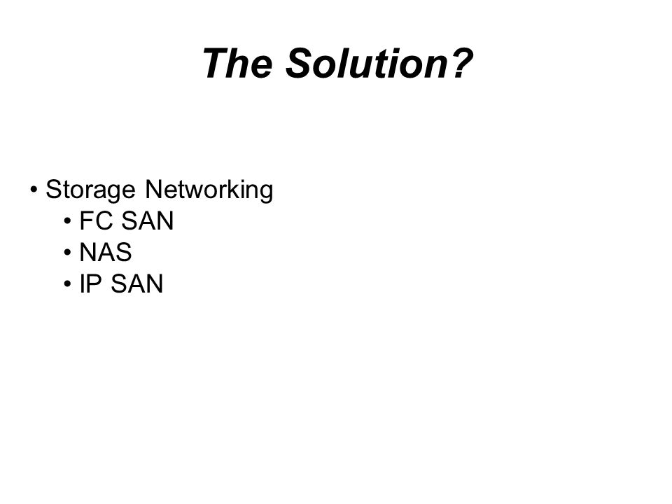 The Solution? Storage Networking FC SAN NAS IP SAN
