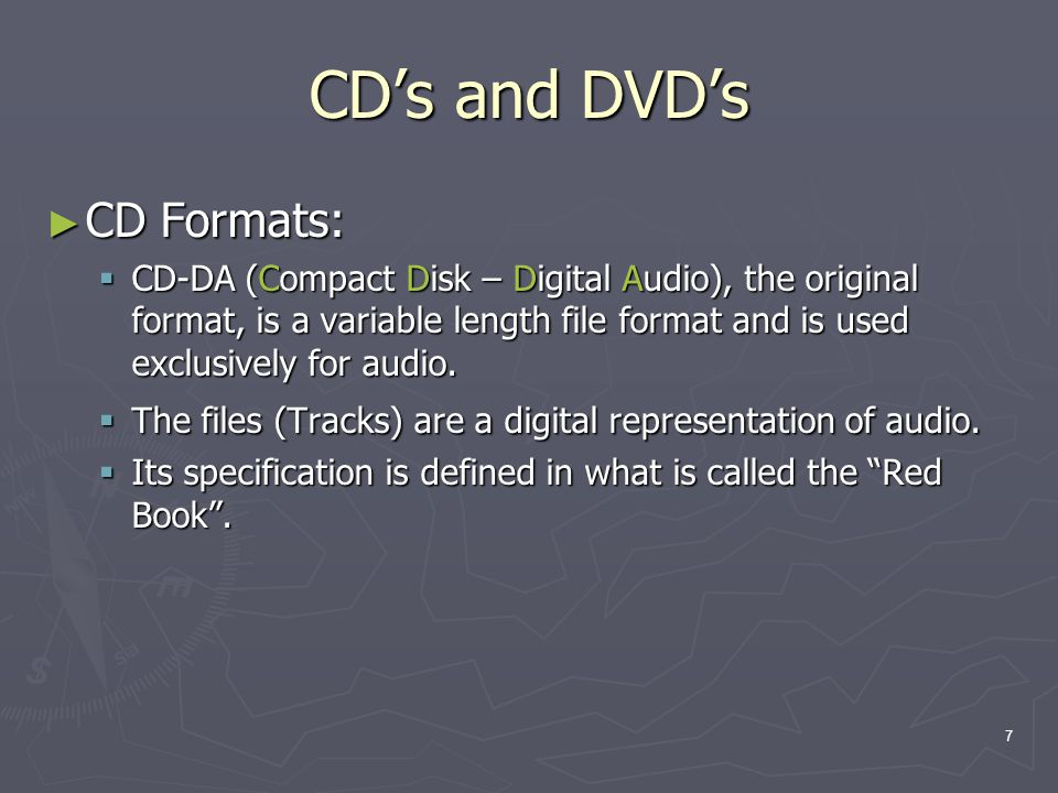 7 CDs and DVDs CD Formats: CD Formats: CD-DA (Compact Disk – Digital Audio), the original format, is a variable length file format and is used exclusively for audio.