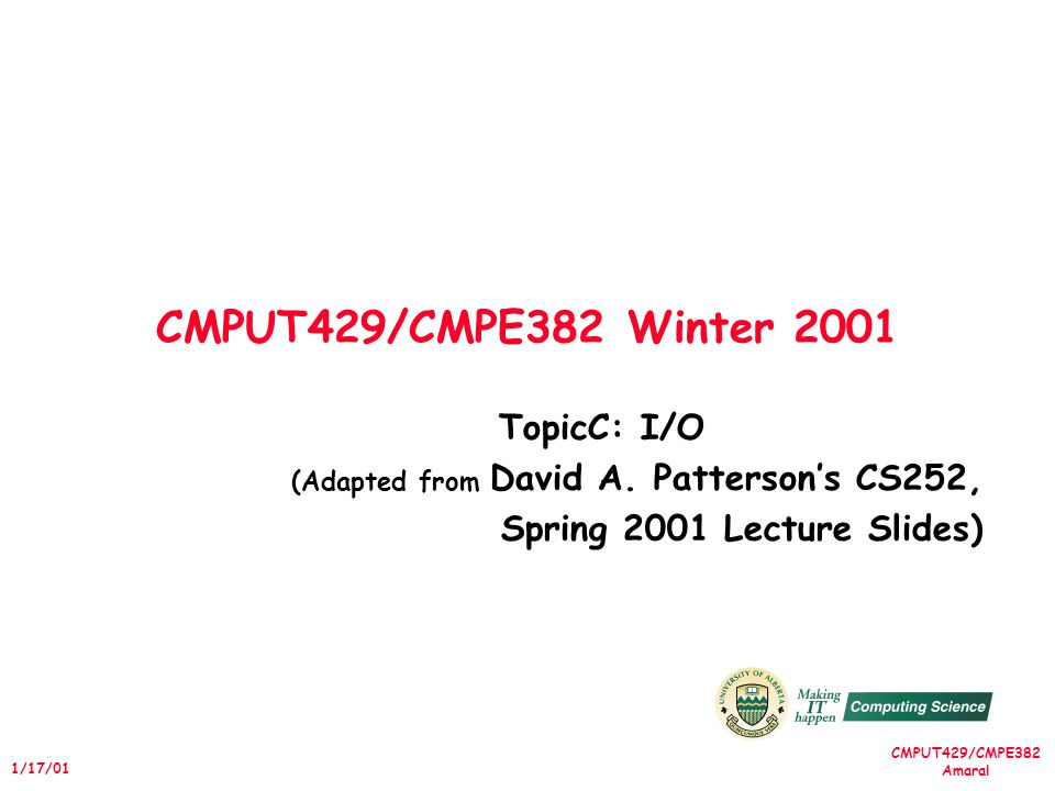 CMPUT429/CMPE382 Amaral 1/17/01 CMPUT429/CMPE382 Winter 2001 TopicC: I/O (Adapted from David A. Pattersons CS252, Spring 2001 Lecture Slides)