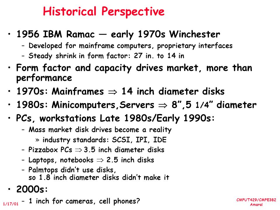CMPUT429/CMPE382 Amaral 1/17/01 Historical Perspective 1956 IBM Ramac early 1970s Winchester –Developed for mainframe computers, proprietary interfaces –Steady shrink in form factor: 27 in.