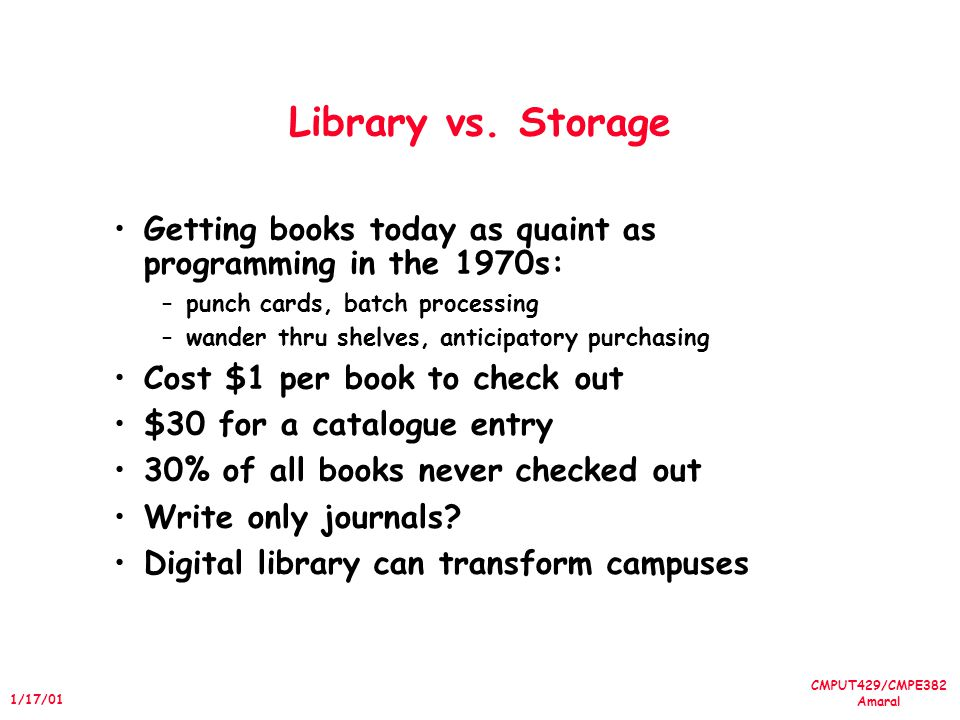 CMPUT429/CMPE382 Amaral 1/17/01 Library vs. Storage Getting books today as quaint as programming in the 1970s: –punch cards, batch processing –wander