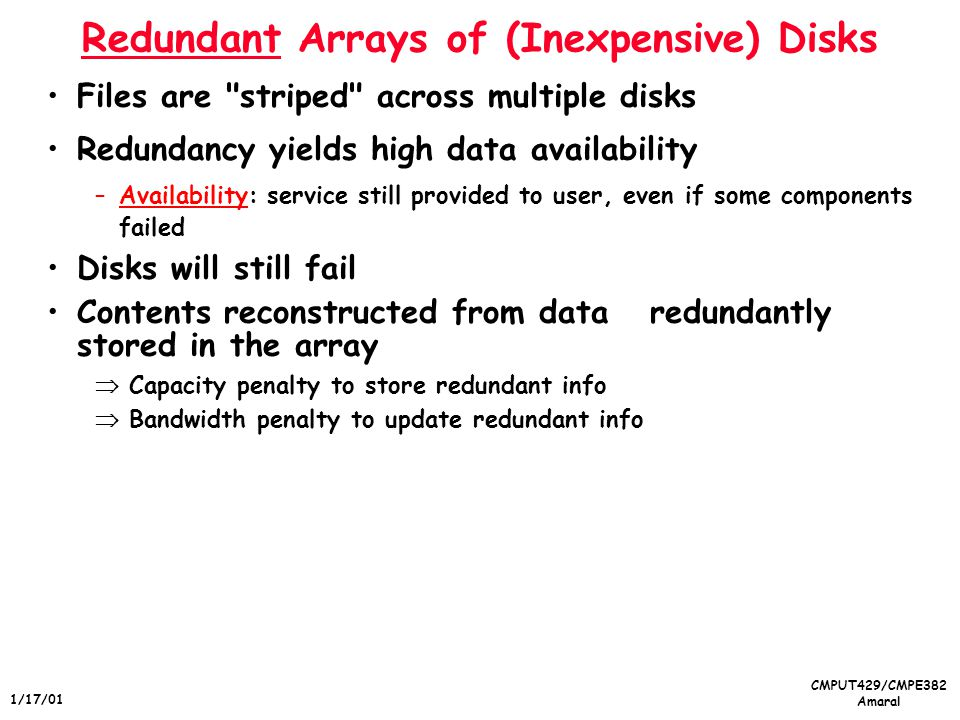 CMPUT429/CMPE382 Amaral 1/17/01 Redundant Arrays of (Inexpensive) Disks Files are striped across multiple disks Redundancy yields high data availability –Availability: service still provided to user, even if some components failed Disks will still fail Contents reconstructed from data redundantly stored in the array Capacity penalty to store redundant info Bandwidth penalty to update redundant info