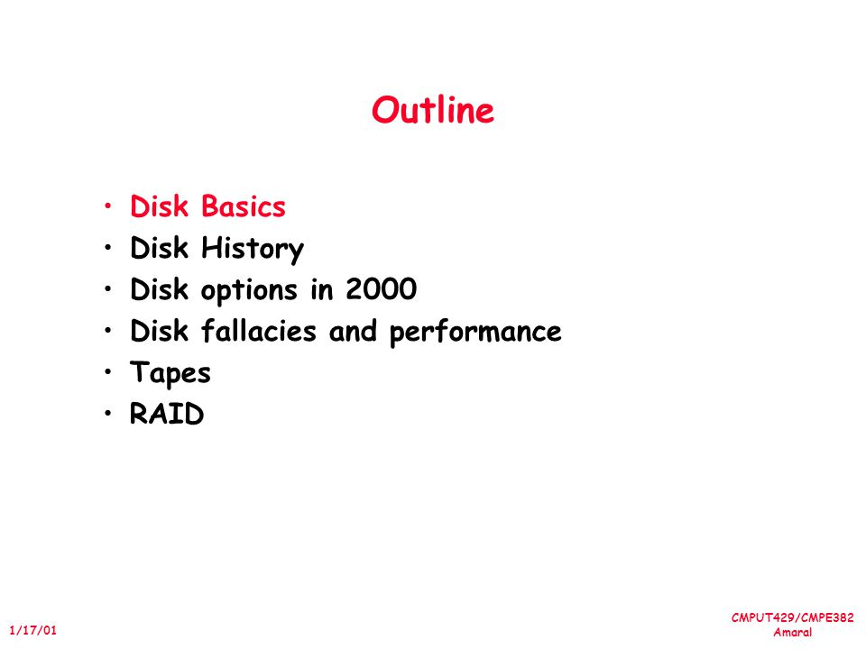 CMPUT429/CMPE382 Amaral 1/17/01 Outline Disk Basics Disk History Disk options in 2000 Disk fallacies and performance Tapes RAID