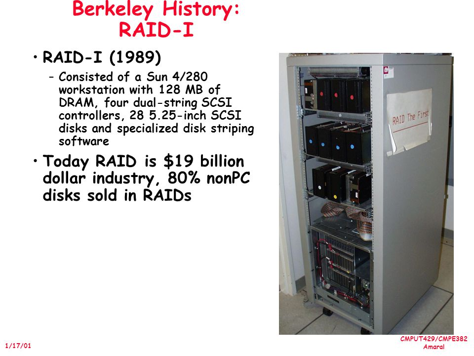 CMPUT429/CMPE382 Amaral 1/17/01 Berkeley History: RAID-I RAID-I (1989) –Consisted of a Sun 4/280 workstation with 128 MB of DRAM, four dual-string SCSI controllers, 28 5.25-inch SCSI disks and specialized disk striping software Today RAID is $19 billion dollar industry, 80% nonPC disks sold in RAIDs