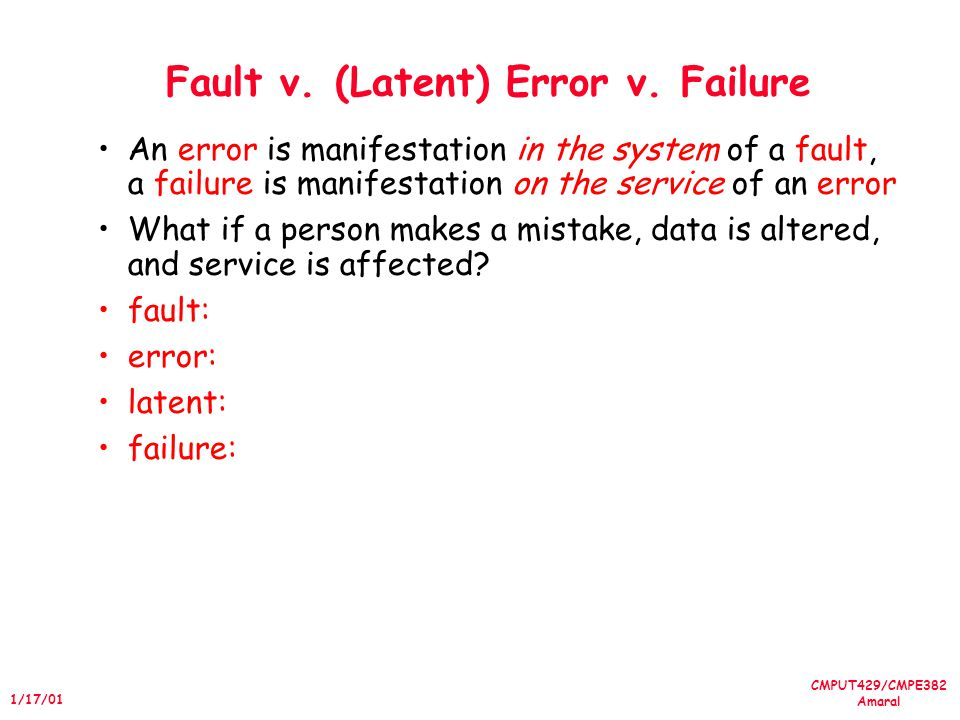 CMPUT429/CMPE382 Amaral 1/17/01 Fault v. (Latent) Error v. Failure An error is manifestation in the system of a fault, a failure is manifestation on t