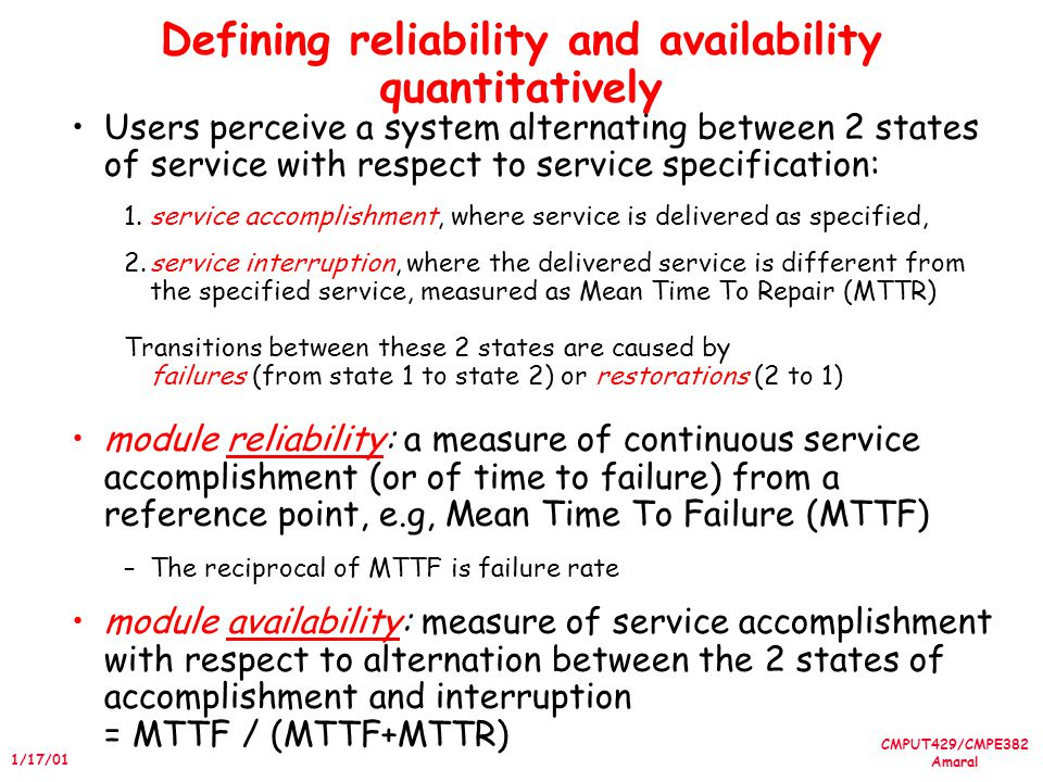 CMPUT429/CMPE382 Amaral 1/17/01 Defining reliability and availability quantitatively Users perceive a system alternating between 2 states of service with respect to service specification: 1.service accomplishment, where service is delivered as specified, 2.service interruption, where the delivered service is different from the specified service, measured as Mean Time To Repair (MTTR) Transitions between these 2 states are caused by failures (from state 1 to state 2) or restorations (2 to 1) module reliability: a measure of continuous service accomplishment (or of time to failure) from a reference point, e.g, Mean Time To Failure (MTTF) –The reciprocal of MTTF is failure rate module availability: measure of service accomplishment with respect to alternation between the 2 states of accomplishment and interruption = MTTF / (MTTF+MTTR)