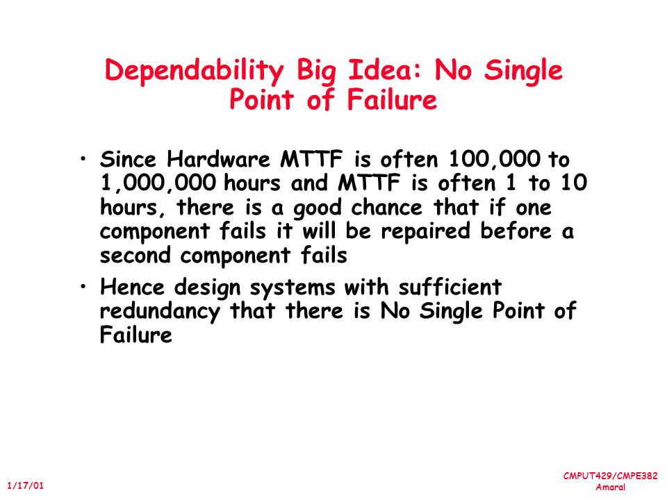 CMPUT429/CMPE382 Amaral 1/17/01 Dependability Big Idea: No Single Point of Failure Since Hardware MTTF is often 100,000 to 1,000,000 hours and MTTF is often 1 to 10 hours, there is a good chance that if one component fails it will be repaired before a second component fails Hence design systems with sufficient redundancy that there is No Single Point of Failure