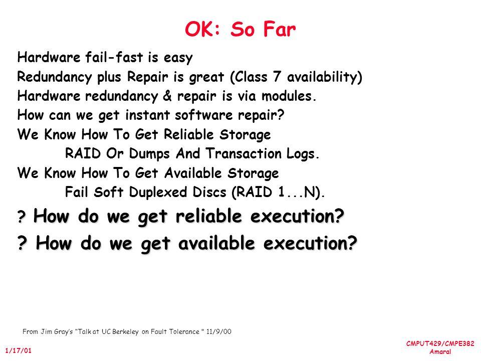 CMPUT429/CMPE382 Amaral 1/17/01 OK: So Far Hardware fail-fast is easy Redundancy plus Repair is great (Class 7 availability) Hardware redundancy & rep