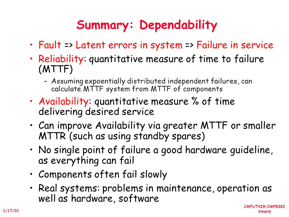 CMPUT429/CMPE382 Amaral 1/17/01 Summary: Dependability Fault => Latent errors in system => Failure in service Reliability: quantitative measure of time to failure (MTTF) –Assuming expoentially distributed independent failures, can calculate MTTF system from MTTF of components Availability: quantitative measure % of time delivering desired service Can improve Availability via greater MTTF or smaller MTTR (such as using standby spares) No single point of failure a good hardware guideline, as everything can fail Components often fail slowly Real systems: problems in maintenance, operation as well as hardware, software