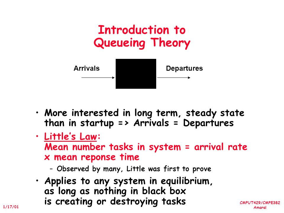 CMPUT429/CMPE382 Amaral 1/17/01 Introduction to Queueing Theory More interested in long term, steady state than in startup => Arrivals = Departures Littles Law: Mean number tasks in system = arrival rate x mean reponse time –Observed by many, Little was first to prove Applies to any system in equilibrium, as long as nothing in black box is creating or destroying tasks ArrivalsDepartures