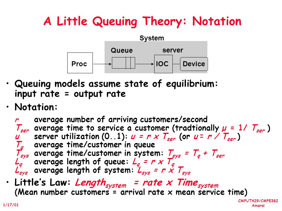 CMPUT429/CMPE382 Amaral 1/17/01 A Little Queuing Theory: Notation Queuing models assume state of equilibrium: input rate = output rate Notation: r average number of arriving customers/second T ser average time to service a customer (tradtionally µ = 1/ T ser ) userver utilization (0..1): u = r x T ser (or u = r / T ser ) T q average time/customer in queue T sys average time/customer in system: T sys = T q + T ser L q average length of queue: L q = r x T q L sys average length of system: L sys = r x T sys Littles Law: Length system = rate x Time system (Mean number customers = arrival rate x mean service time) ProcIOCDevice Queue server System
