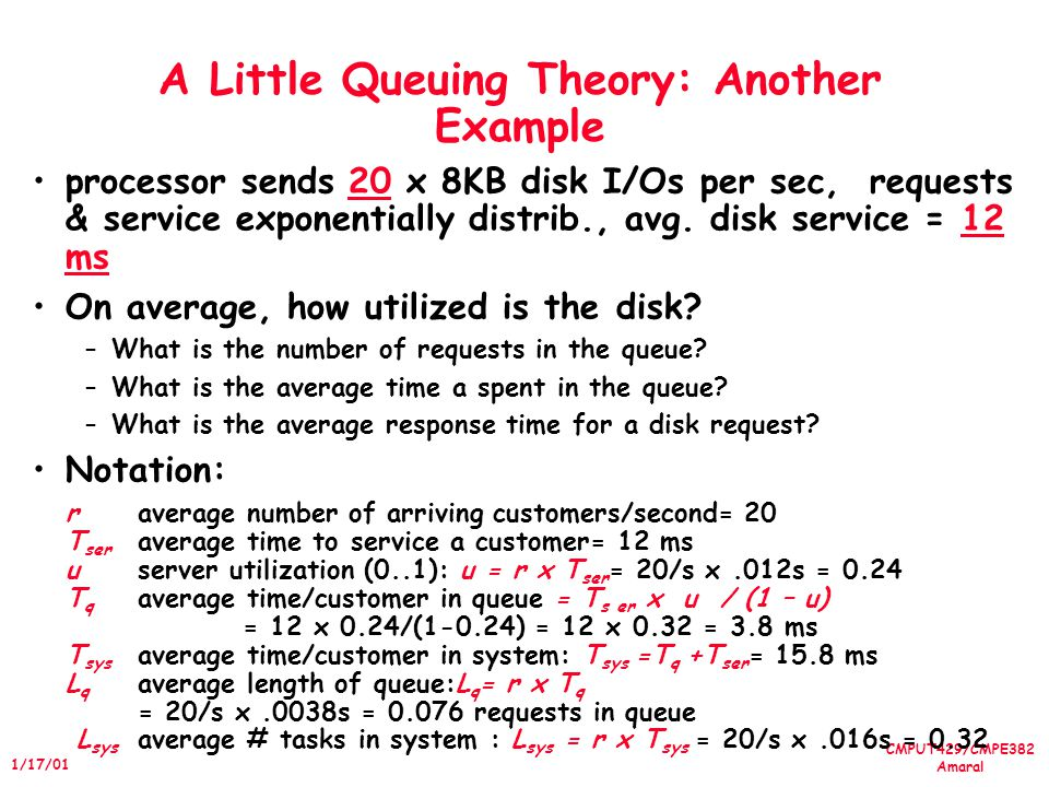 CMPUT429/CMPE382 Amaral 1/17/01 A Little Queuing Theory: Another Example processor sends 20 x 8KB disk I/Os per sec, requests & service exponentially distrib., avg.