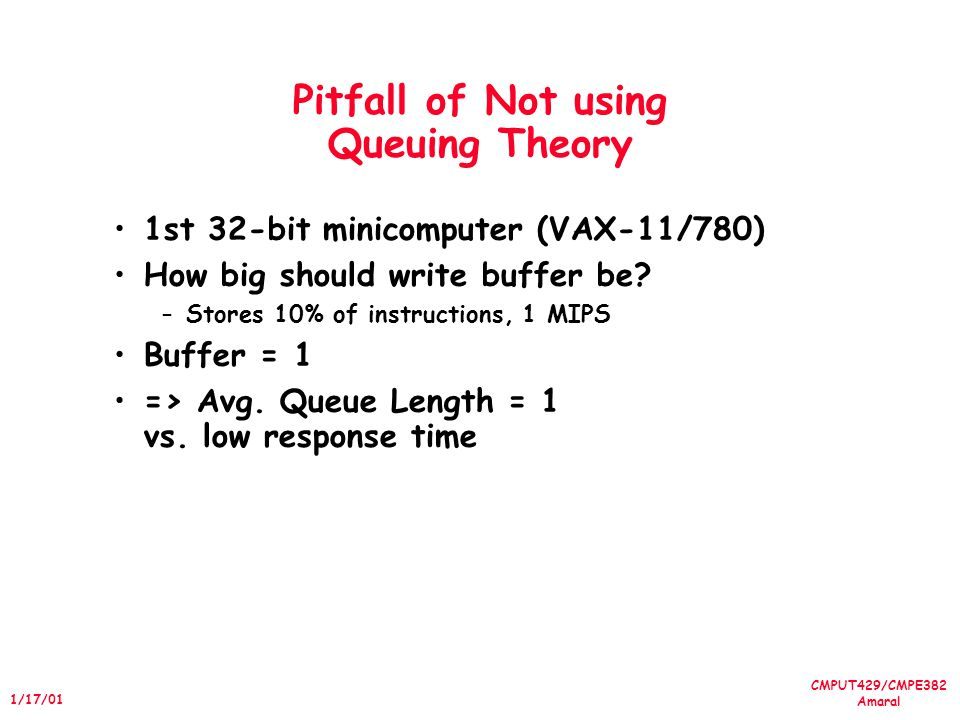 CMPUT429/CMPE382 Amaral 1/17/01 Pitfall of Not using Queuing Theory 1st 32-bit minicomputer (VAX-11/780) How big should write buffer be.