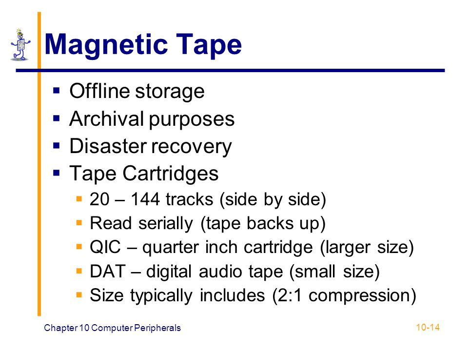 Chapter 10 Computer Peripherals 10-14 Magnetic Tape Offline storage Archival purposes Disaster recovery Tape Cartridges 20 – 144 tracks (side by side)