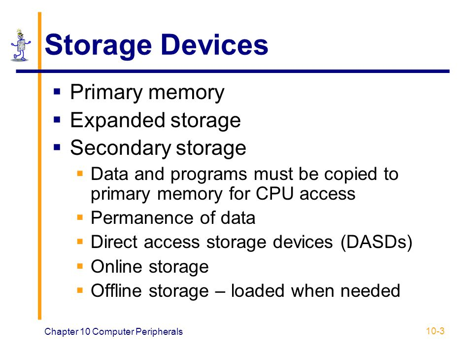 Chapter 10 Computer Peripherals 10-3 Storage Devices Primary memory Expanded storage Secondary storage Data and programs must be copied to primary mem