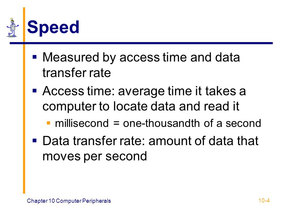Chapter 10 Computer Peripherals 10-4 Speed Measured by access time and data transfer rate Access time: average time it takes a computer to locate data