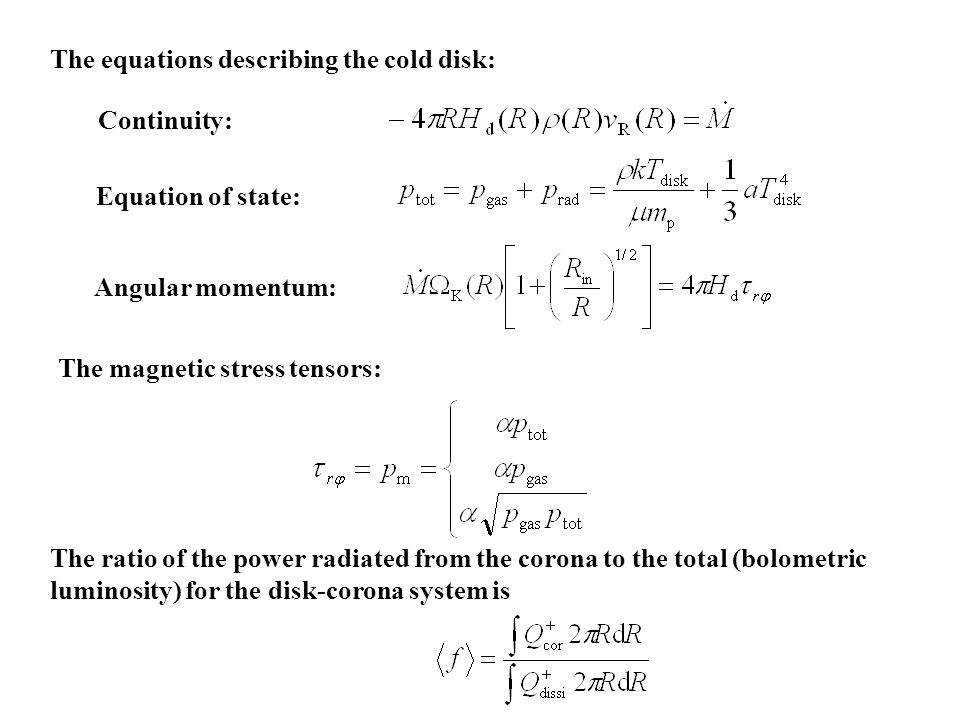 The magnetic stress tensors: The ratio of the power radiated from the corona to the total (bolometric luminosity) for the disk-corona system is The equations describing the cold disk: Continuity: Equation of state: Angular momentum: