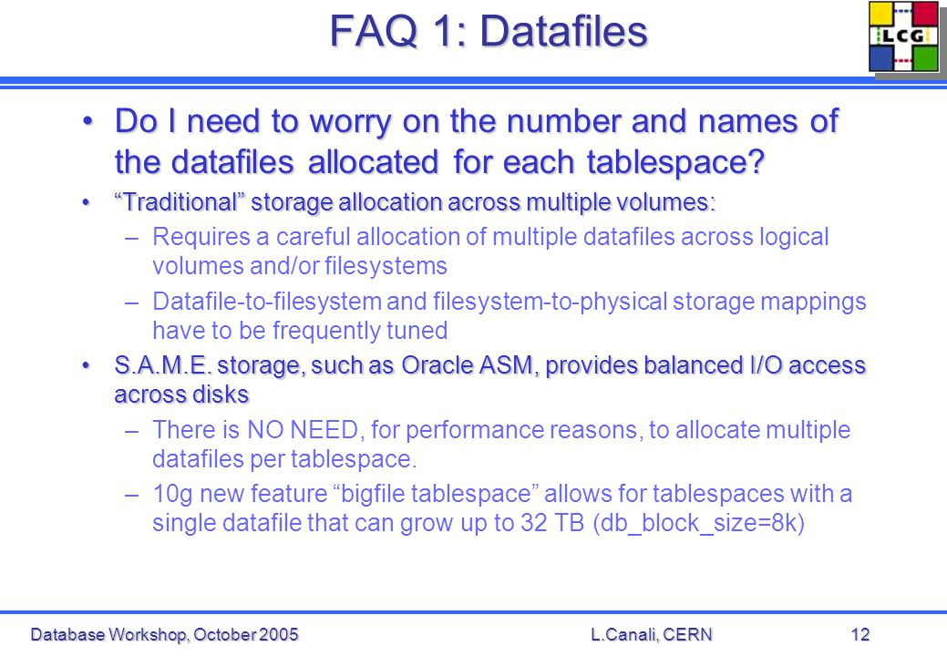 Database Workshop, October 2005L.Canali, CERN12 FAQ 1: Datafiles Do I need to worry on the number and names of the datafiles allocated for each tablespace Do I need to worry on the number and names of the datafiles allocated for each tablespace.