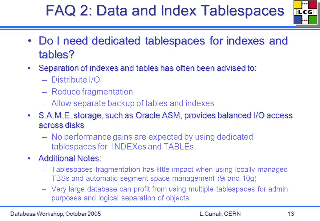 Database Workshop, October 2005L.Canali, CERN13 FAQ 2: Data and Index Tablespaces Do I need dedicated tablespaces for indexes and tables Do I need dedicated tablespaces for indexes and tables.