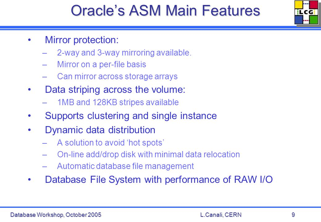 Database Workshop, October 2005L.Canali, CERN9 Oracles ASM Main Features Mirror protection: –2-way and 3-way mirroring available.
