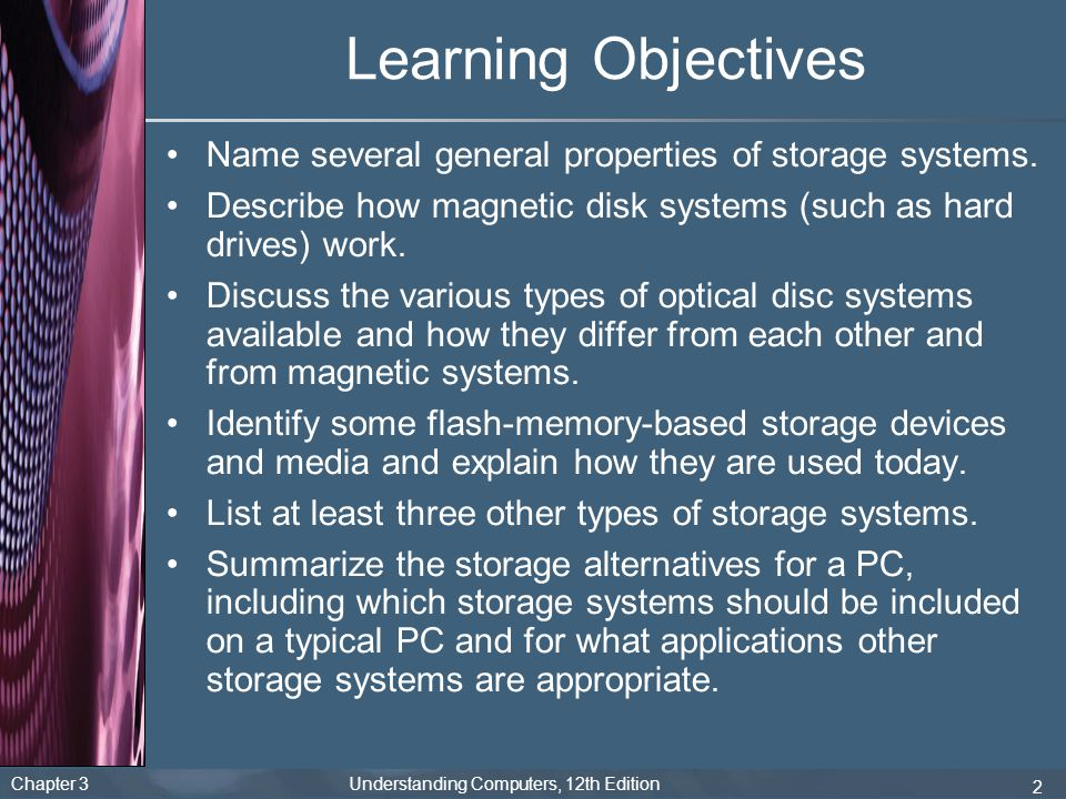 Chapter 3 Understanding Computers, 12th Edition 3 Overview This chapter covers: –Overall characteristics of storage systems –How magnetic disk systems work –How optical disc systems work –What flash memory systems are and how they are used –Other types of storage systems –How to evaluate storage alternatives for PCs