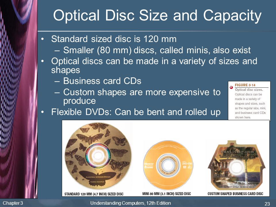 Chapter 3 Understanding Computers, 12th Edition 23 Optical Disc Size and Capacity Standard sized disc is 120 mm –Smaller (80 mm) discs, called minis,