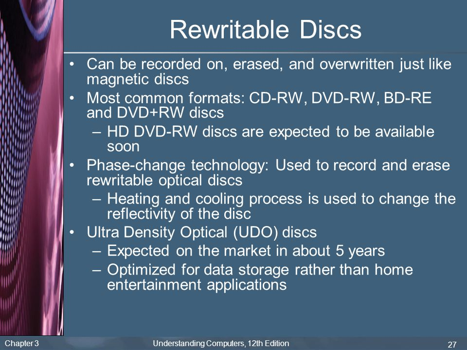 Chapter 3 Understanding Computers, 12th Edition 27 Rewritable Discs Can be recorded on, erased, and overwritten just like magnetic discs Most common f