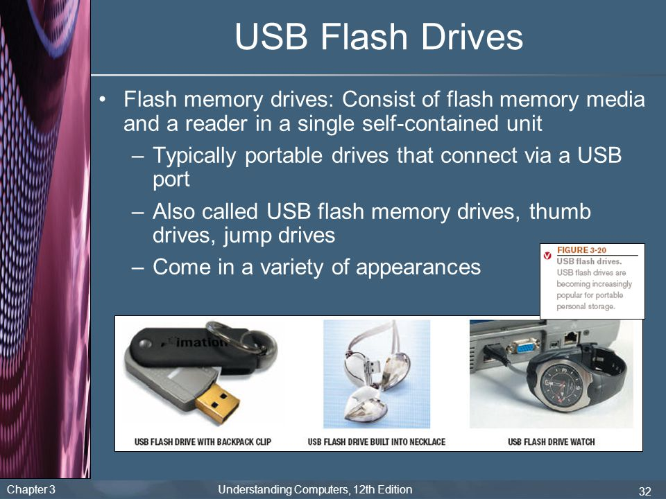 Chapter 3 Understanding Computers, 12th Edition 32 USB Flash Drives Flash memory drives: Consist of flash memory media and a reader in a single self-c
