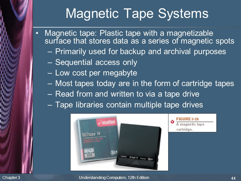 Chapter 3 Understanding Computers, 12th Edition 44 Magnetic Tape Systems Magnetic tape: Plastic tape with a magnetizable surface that stores data as a