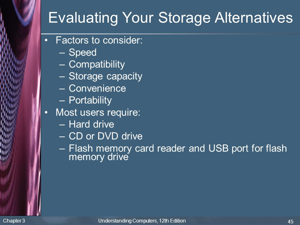 Chapter 3 Understanding Computers, 12th Edition 45 Evaluating Your Storage Alternatives Factors to consider: –Speed –Compatibility –Storage capacity –