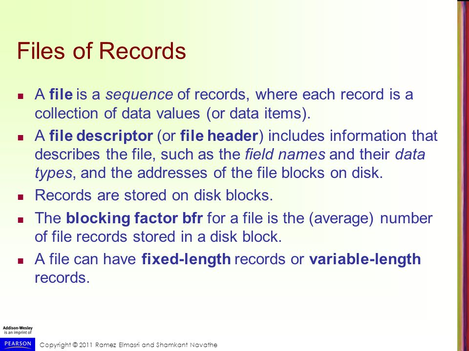 Copyright © 2011 Ramez Elmasri and Shamkant Navathe Files of Records A file is a sequence of records, where each record is a collection of data values (or data items).
