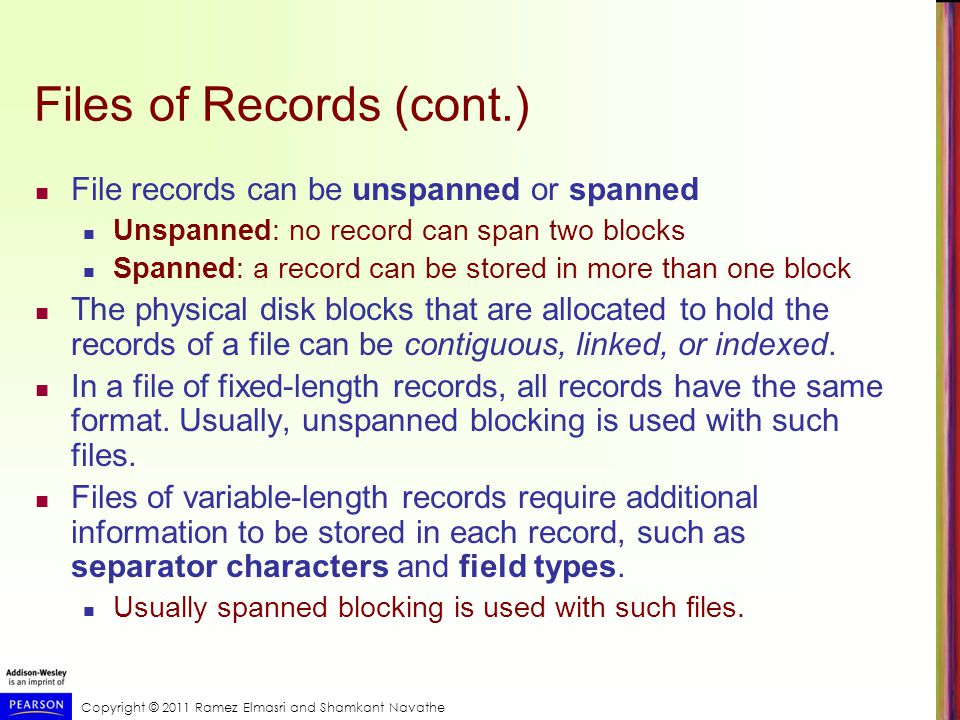 Copyright © 2011 Ramez Elmasri and Shamkant Navathe Files of Records (cont.) File records can be unspanned or spanned Unspanned: no record can span two blocks Spanned: a record can be stored in more than one block The physical disk blocks that are allocated to hold the records of a file can be contiguous, linked, or indexed.