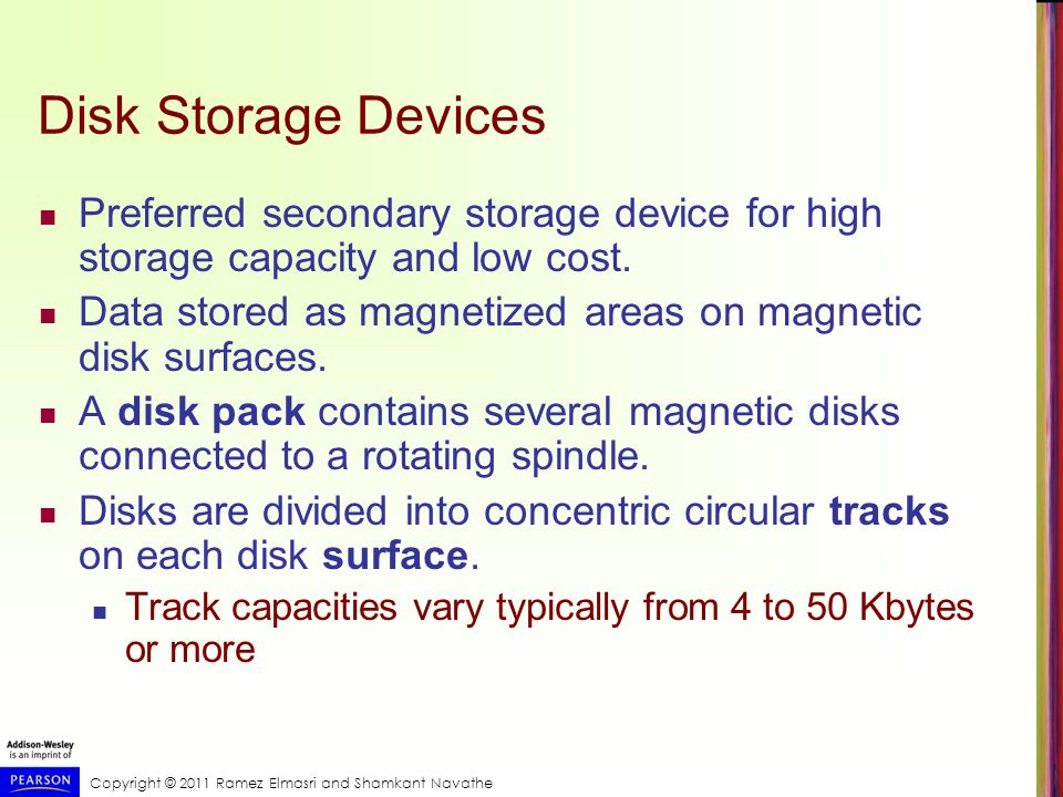 Copyright © 2011 Ramez Elmasri and Shamkant Navathe Disk Storage Devices Preferred secondary storage device for high storage capacity and low cost.