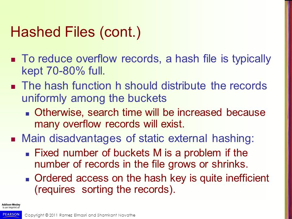 Copyright © 2011 Ramez Elmasri and Shamkant Navathe Hashed Files (cont.) To reduce overflow records, a hash file is typically kept 70-80% full.