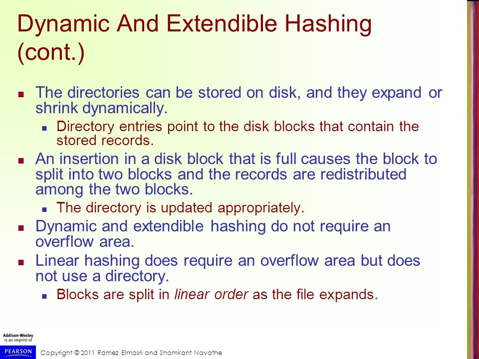 Copyright © 2011 Ramez Elmasri and Shamkant Navathe Dynamic And Extendible Hashing (cont.) The directories can be stored on disk, and they expand or shrink dynamically.