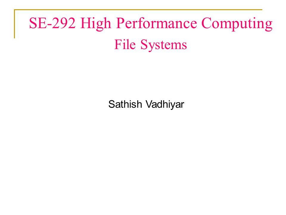 SE-292 High Performance Computing File Systems Sathish Vadhiyar