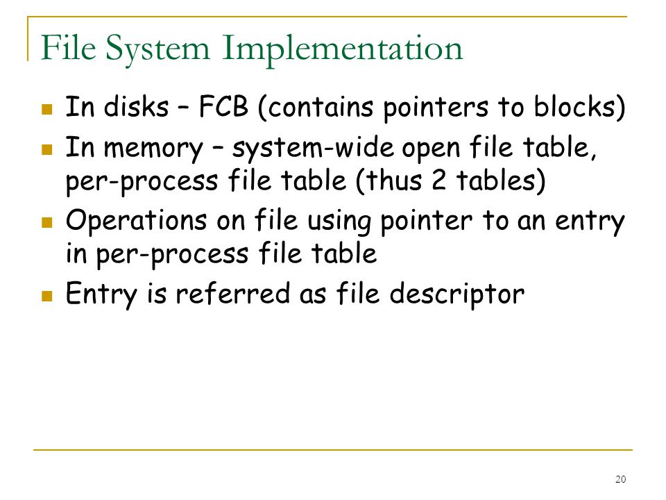 20 File System Implementation In disks – FCB (contains pointers to blocks) In memory – system-wide open file table, per-process file table (thus 2 tables) Operations on file using pointer to an entry in per-process file table Entry is referred as file descriptor