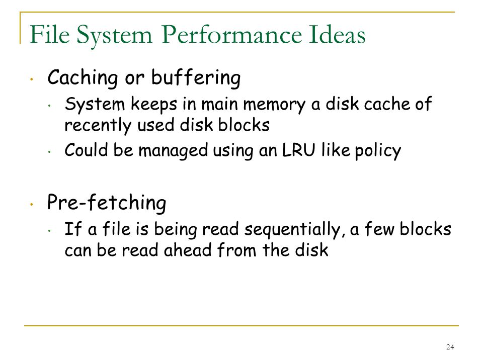 24 File System Performance Ideas Caching or buffering System keeps in main memory a disk cache of recently used disk blocks Could be managed using an LRU like policy Pre-fetching If a file is being read sequentially, a few blocks can be read ahead from the disk