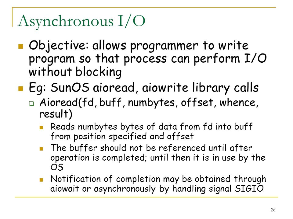 26 Asynchronous I/O Objective: allows programmer to write program so that process can perform I/O without blocking Eg: SunOS aioread, aiowrite library calls Aioread(fd, buff, numbytes, offset, whence, result) Reads numbytes bytes of data from fd into buff from position specified and offset The buffer should not be referenced until after operation is completed; until then it is in use by the OS Notification of completion may be obtained through aiowait or asynchronously by handling signal SIGIO